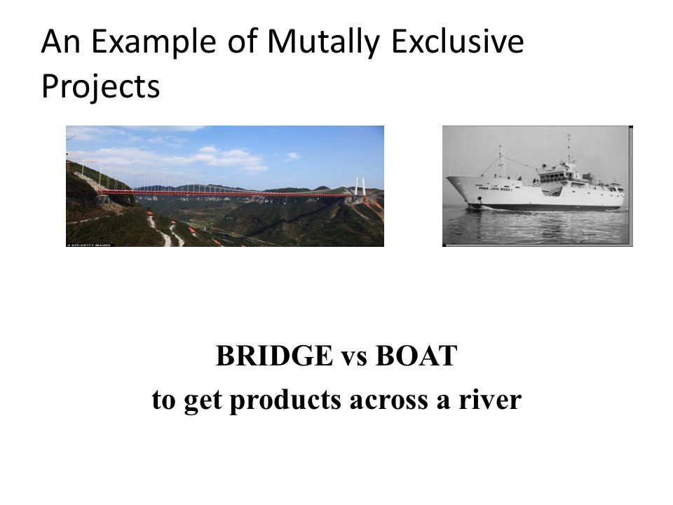 An Example of Mutally Exclusive Projects BRIDGE vs BOAT to get products across a river