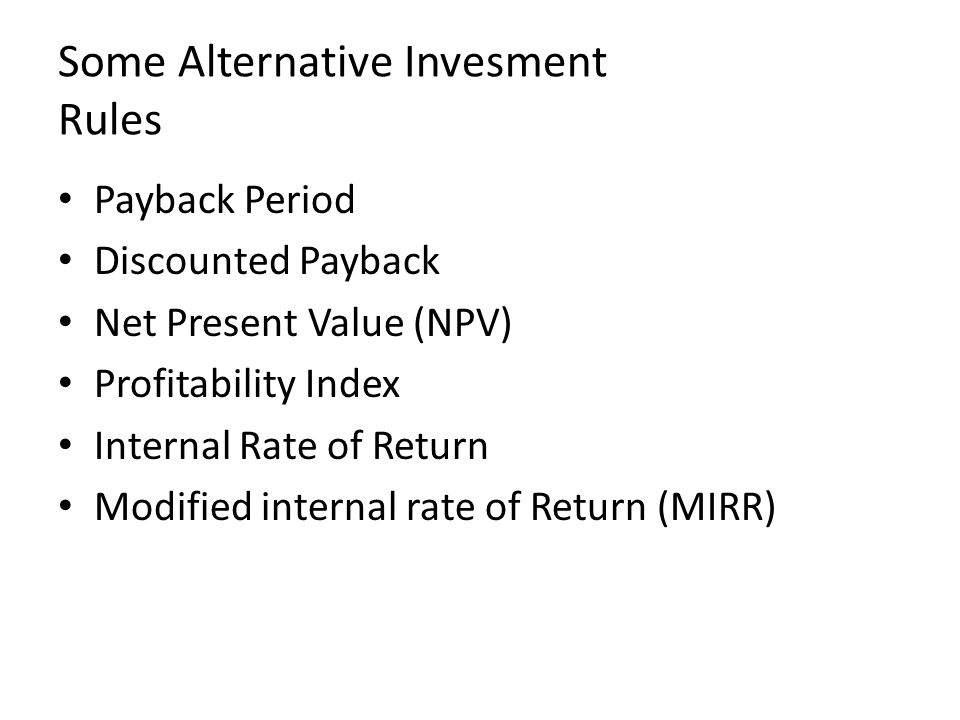 Some Alternative Invesment Rules Payback Period Discounted Payback Net Present Value (NPV) Profitability Index Internal Rate of Return Modified internal rate of Return (MIRR)