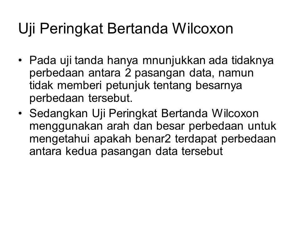 Uji Peringkat Bertanda Wilcoxon Pada uji tanda hanya mnunjukkan ada tidaknya perbedaan antara 2 pasangan data, namun tidak memberi petunjuk tentang be