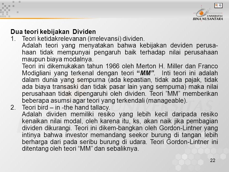 22 Dua teori kebijakan Dividen 1.Teori ketidakrelevanan (irrelevansi) dividen. Adalah teori yang menyatakan bahwa kebijakan deviden perusa- haan tidak