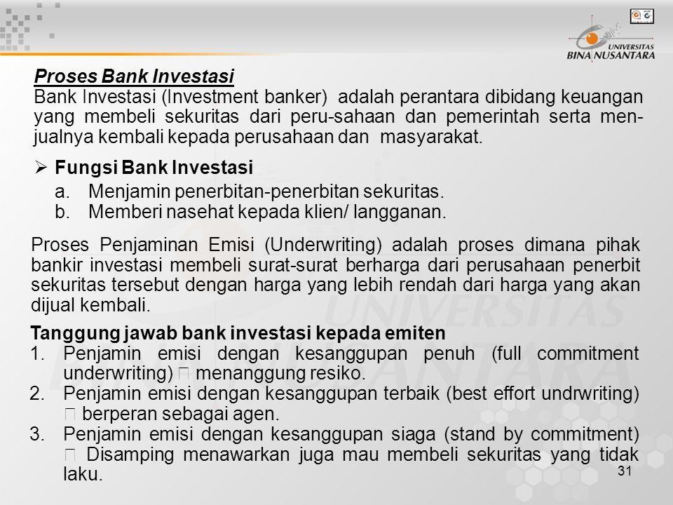 31 Proses Bank Investasi Bank Investasi (Investment banker) adalah perantara dibidang keuangan yang membeli sekuritas dari peru-sahaan dan pemerintah