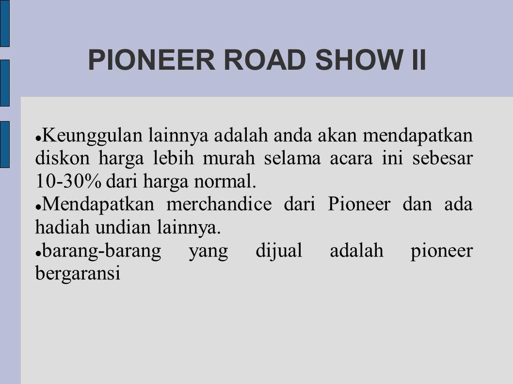 PIONEER ROAD SHOW II Keunggulan lainnya adalah anda akan mendapatkan diskon harga lebih murah selama acara ini sebesar 10-30% dari harga normal.