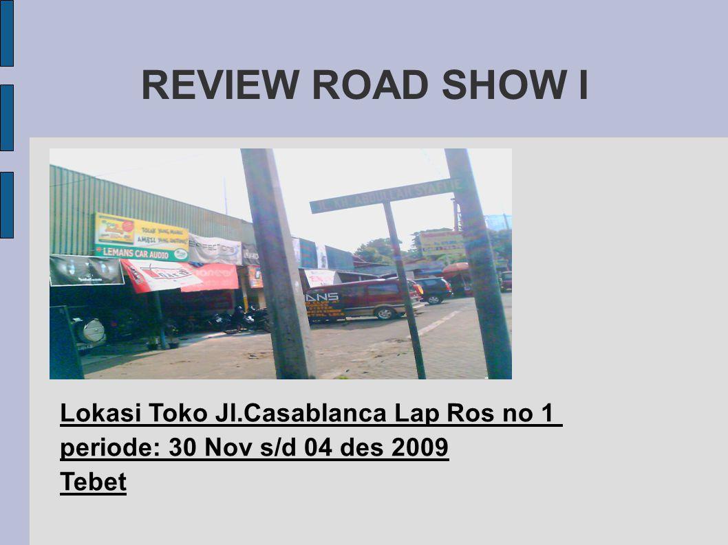 REVIEW ROAD SHOW I Lokasi Toko Jl.Casablanca Lap Ros no 1 periode: 30 Nov s/d 04 des 2009 Tebet