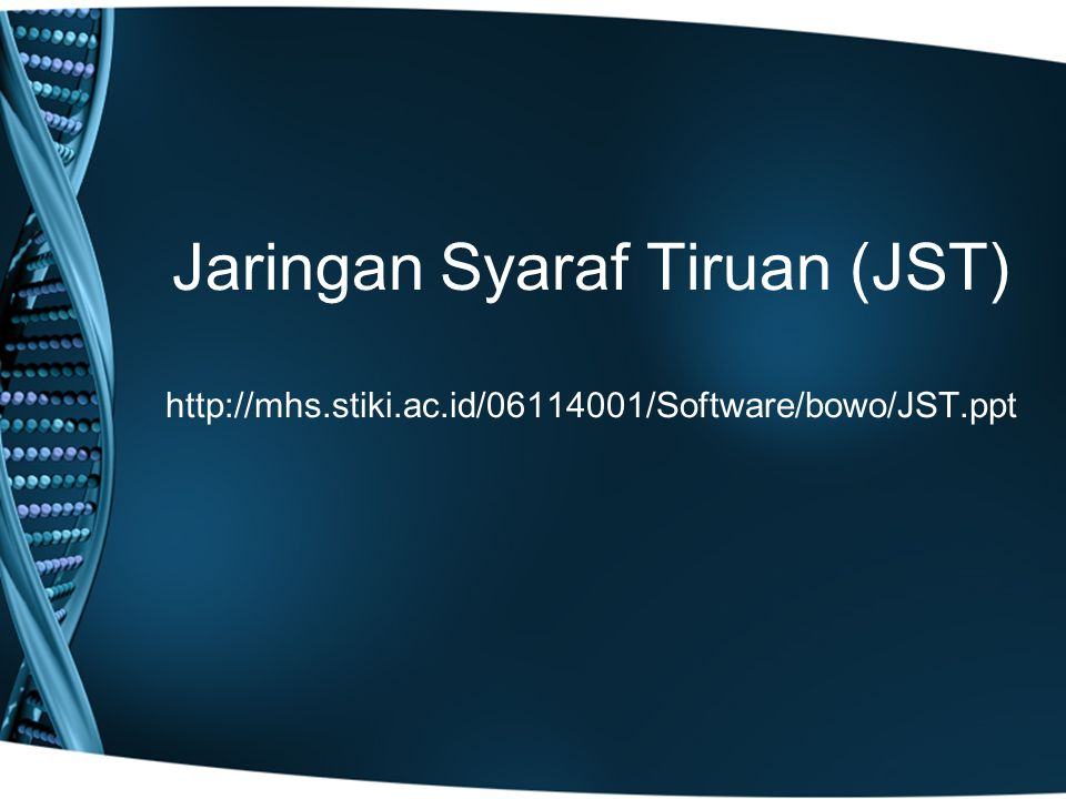 Jaringan Syaraf Tiruan (JST) http://mhs.stiki.ac.id/06114001/Software/bowo/JST.ppt