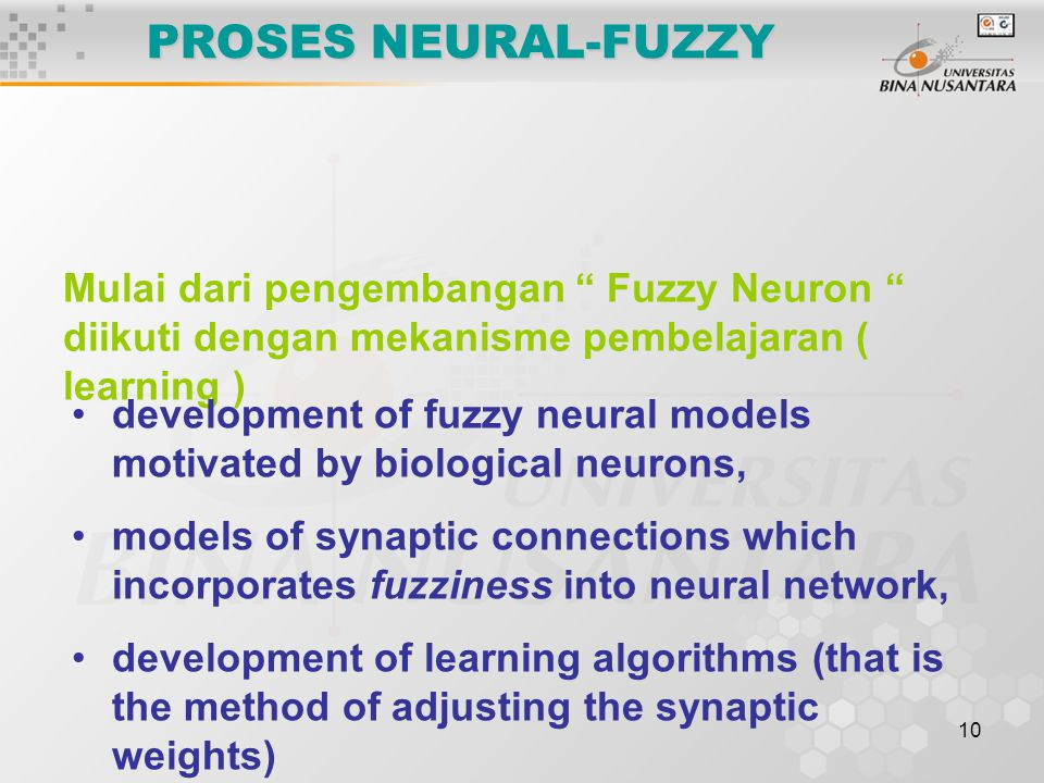 10 PROSES NEURAL-FUZZY Mulai dari pengembangan Fuzzy Neuron diikuti dengan mekanisme pembelajaran ( learning ) development of fuzzy neural models motivated by biological neurons, models of synaptic connections which incorporates fuzziness into neural network, development of learning algorithms (that is the method of adjusting the synaptic weights)