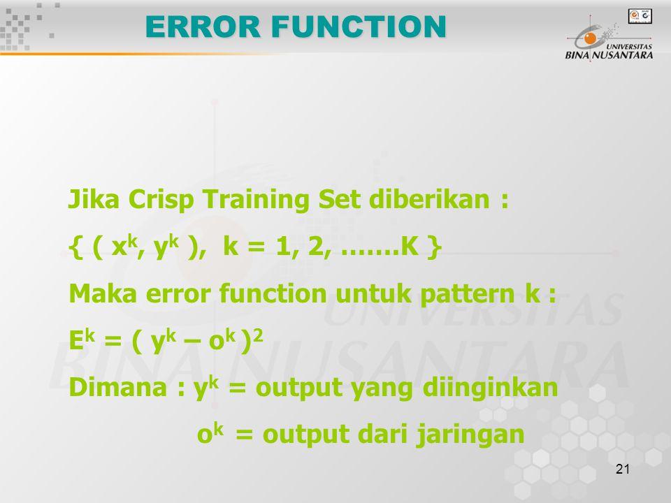 21 ERROR FUNCTION Jika Crisp Training Set diberikan : { ( x k, y k ), k = 1, 2, …….K } Maka error function untuk pattern k : E k = ( y k – o k ) 2 Dimana : y k = output yang diinginkan o k = output dari jaringan