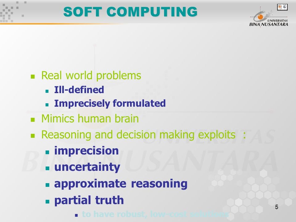 5 SOFT COMPUTING Real world problems Ill-defined Imprecisely formulated Mimics human brain Reasoning and decision making exploits : imprecision uncert