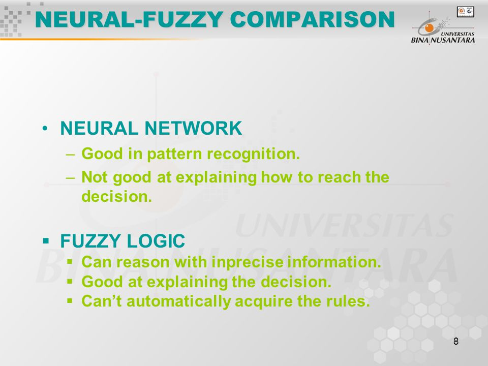 8 NEURAL-FUZZY COMPARISON NEURAL NETWORK –Good in pattern recognition. –Not good at explaining how to reach the decision.  FUZZY LOGIC  Can reason w