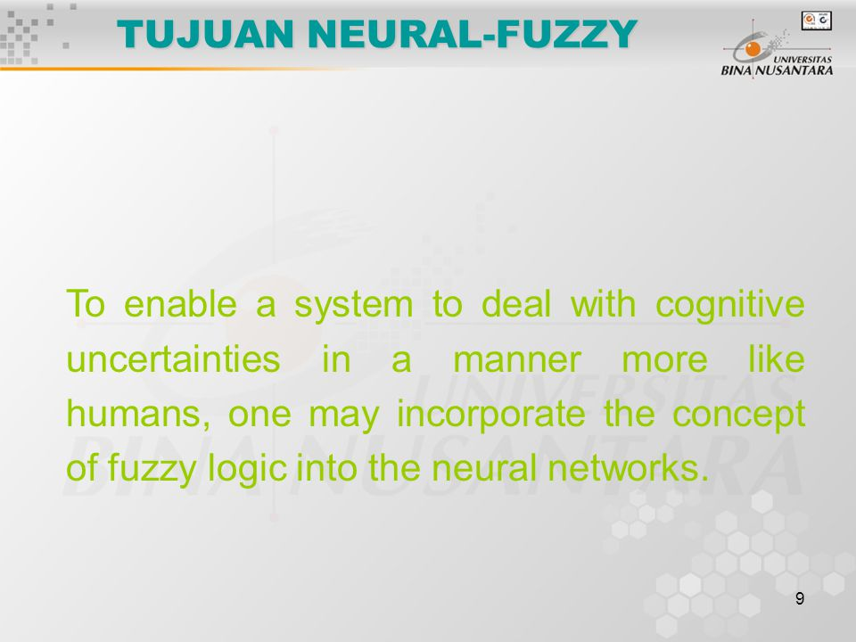 9 TUJUAN NEURAL-FUZZY To enable a system to deal with cognitive uncertainties in a manner more like humans, one may incorporate the concept of fuzzy l