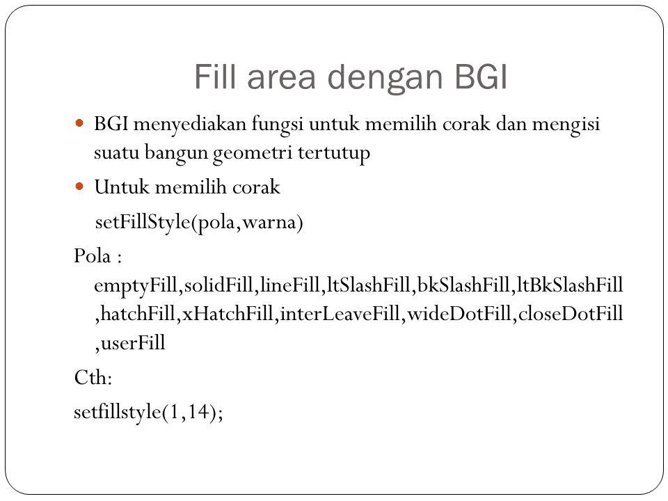 Fill area dengan BGI BGI menyediakan fungsi untuk memilih corak dan mengisi suatu bangun geometri tertutup Untuk memilih corak setFillStyle(pola,warna