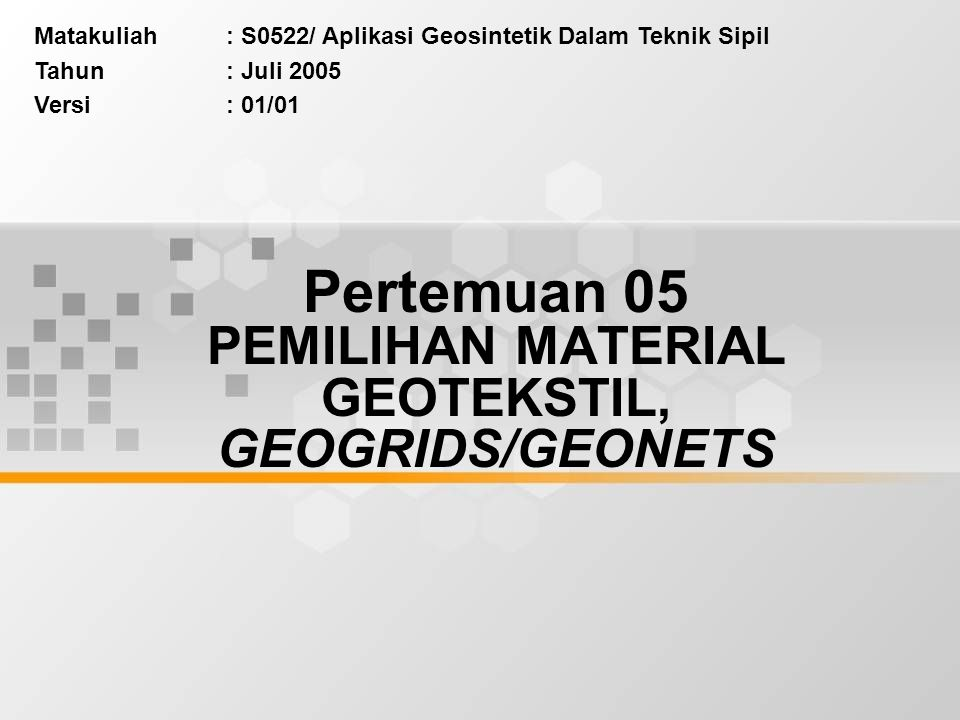 Matakuliah: S0522/ Aplikasi Geosintetik Dalam Teknik Sipil Tahun: Juli 2005 Versi: 01/01 Pertemuan 05 PEMILIHAN MATERIAL GEOTEKSTIL, GEOGRIDS/GEONETS