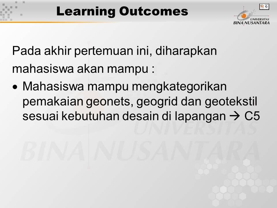 Learning Outcomes Pada akhir pertemuan ini, diharapkan mahasiswa akan mampu :  Mahasiswa mampu mengkategorikan pemakaian geonets, geogrid dan geotekstil sesuai kebutuhan desain di lapangan  C5
