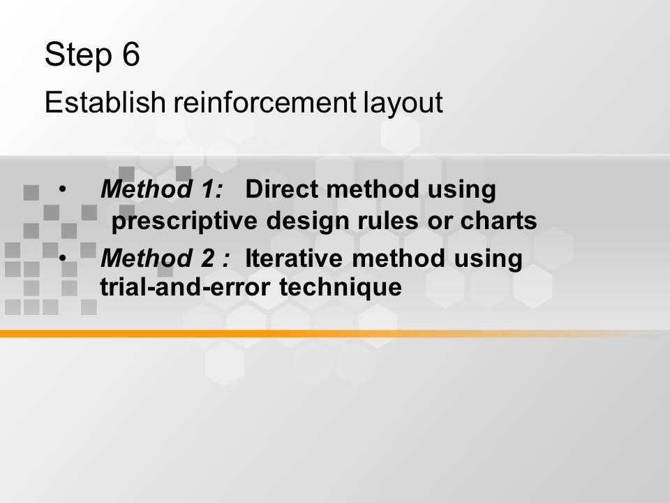 Step 6 Establish reinforcement layout Method 1: Direct method using prescriptive design rules or charts Method 2 : Iterative method using trial-and-error technique