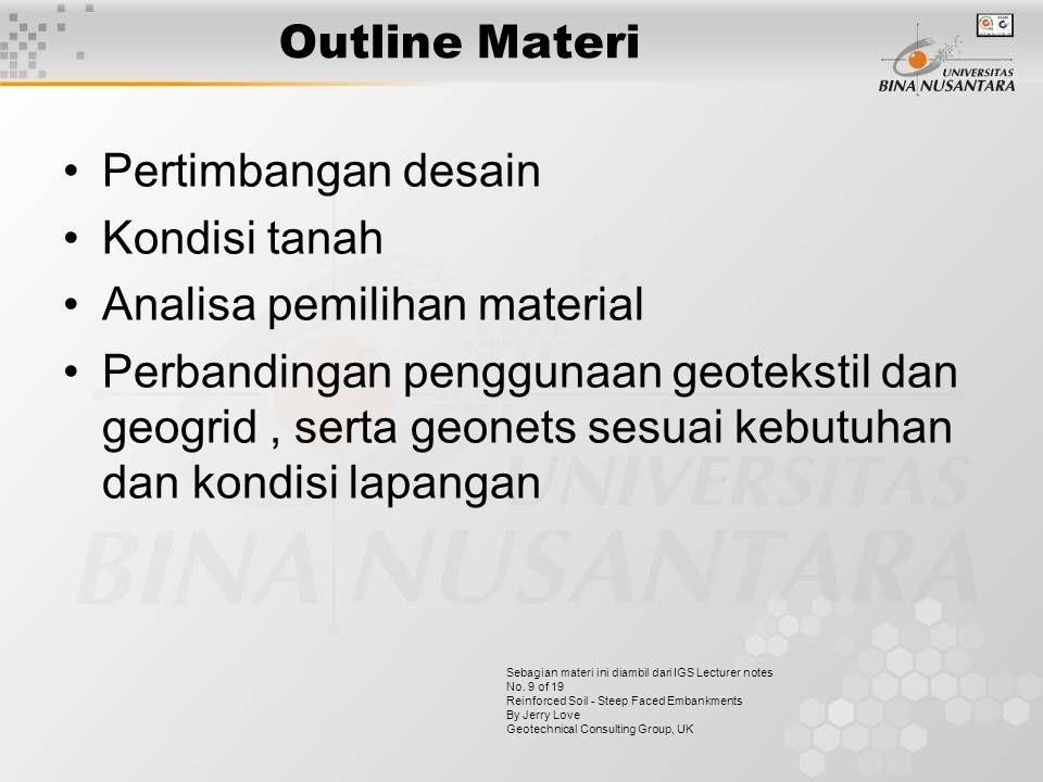 Outline Materi Pertimbangan desain Kondisi tanah Analisa pemilihan material Perbandingan penggunaan geotekstil dan geogrid, serta geonets sesuai kebutuhan dan kondisi lapangan Sebagian materi ini diambil dari IGS Lecturer notes No.