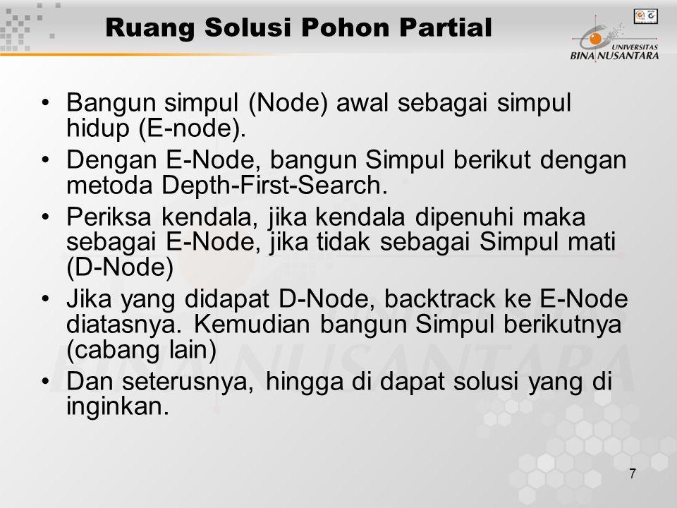 7 Ruang Solusi Pohon Partial Bangun simpul (Node) awal sebagai simpul hidup (E-node). Dengan E-Node, bangun Simpul berikut dengan metoda Depth-First-S