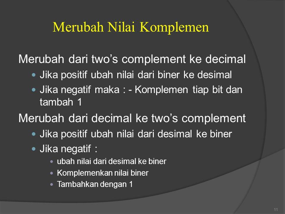 Merubah dari two's complement ke decimal Jika positif ubah nilai dari biner ke desimal Jika negatif maka : - Komplemen tiap bit dan tambah 1 Merubah d