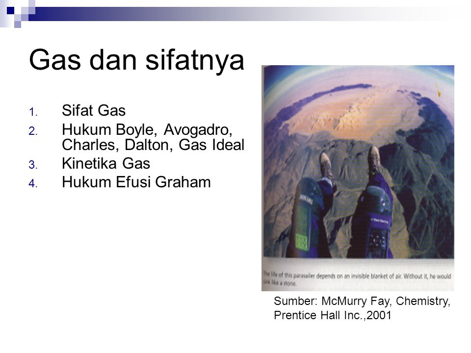 Gas dan sifatnya 1. Sifat Gas 2. Hukum Boyle, Avogadro, Charles, Dalton, Gas Ideal 3. Kinetika Gas 4. Hukum Efusi Graham Sumber: McMurry Fay, Chemistr