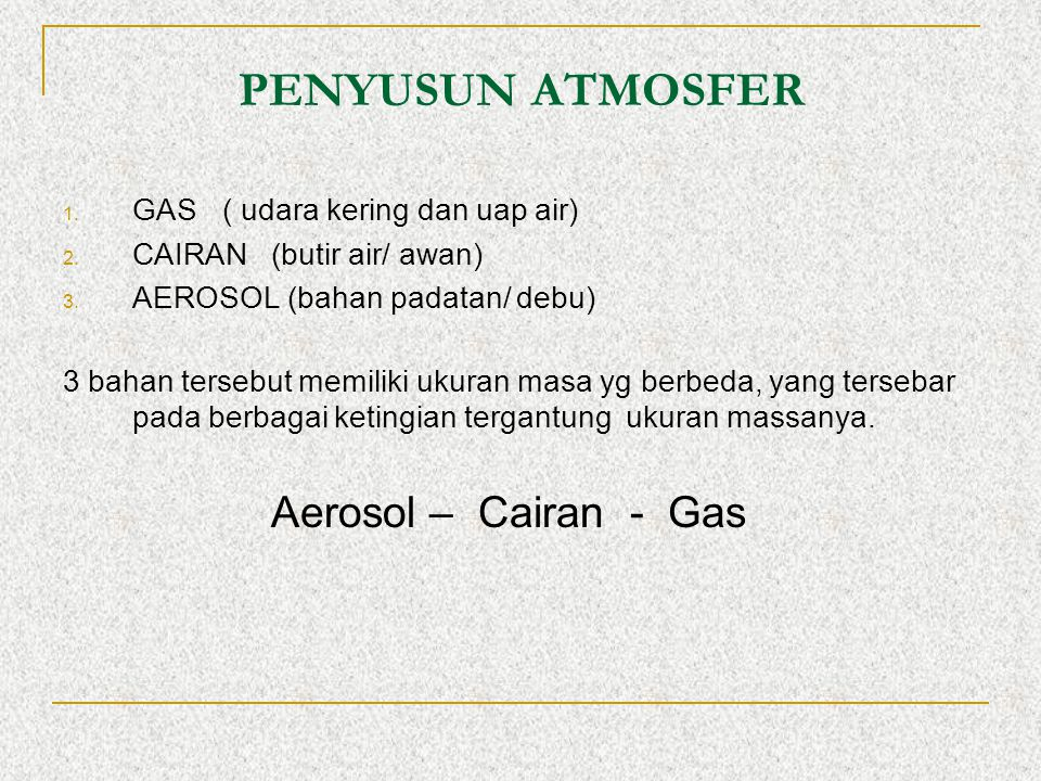 PENYUSUN ATMOSFER 1. GAS ( udara kering dan uap air) 2. CAIRAN(butir air/ awan) 3. AEROSOL (bahan padatan/ debu) 3 bahan tersebut memiliki ukuran masa