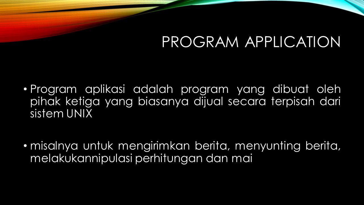 PROGRAM APPLICATION Program aplikasi adalah program yang dibuat oleh pihak ketiga yang biasanya dijual secara terpisah dari sistem UNIX misalnya untuk