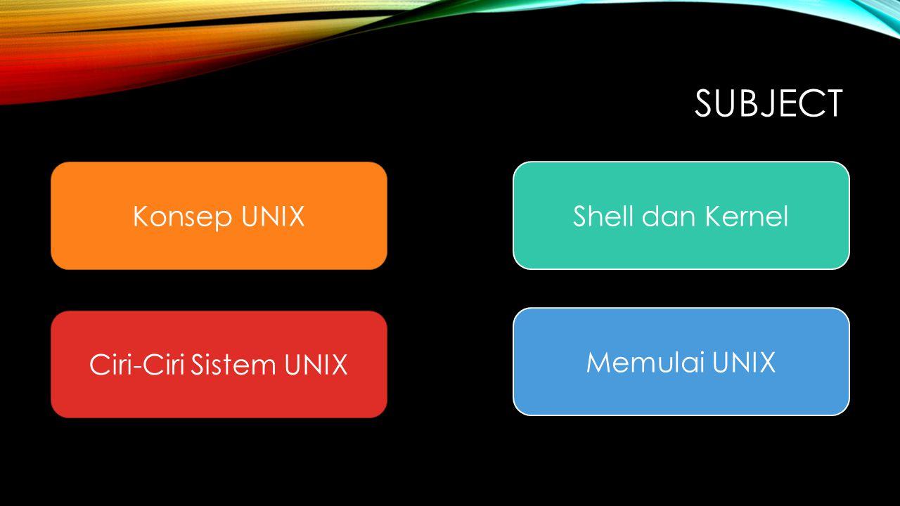 SUBJECT Konsep UNIX Ciri-Ciri Sistem UNIX Shell dan Kernel Memulai UNIX