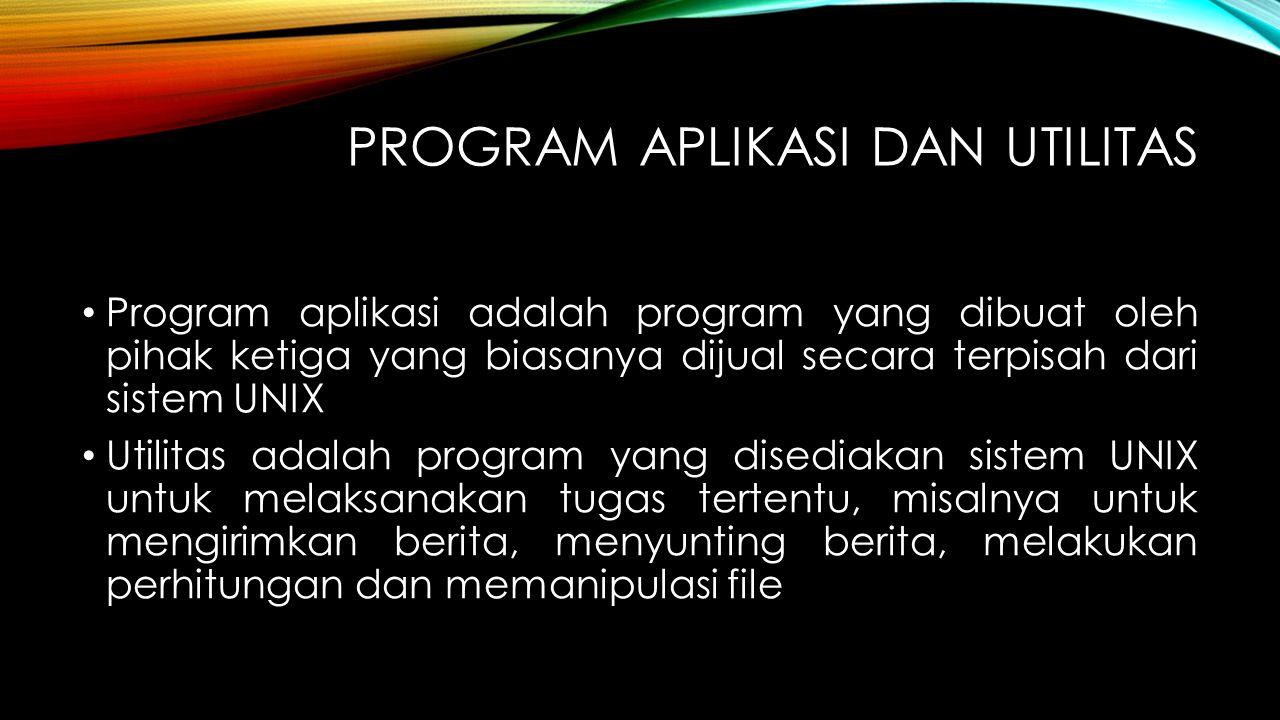 PROGRAM APLIKASI DAN UTILITAS Program aplikasi adalah program yang dibuat oleh pihak ketiga yang biasanya dijual secara terpisah dari sistem UNIX Util