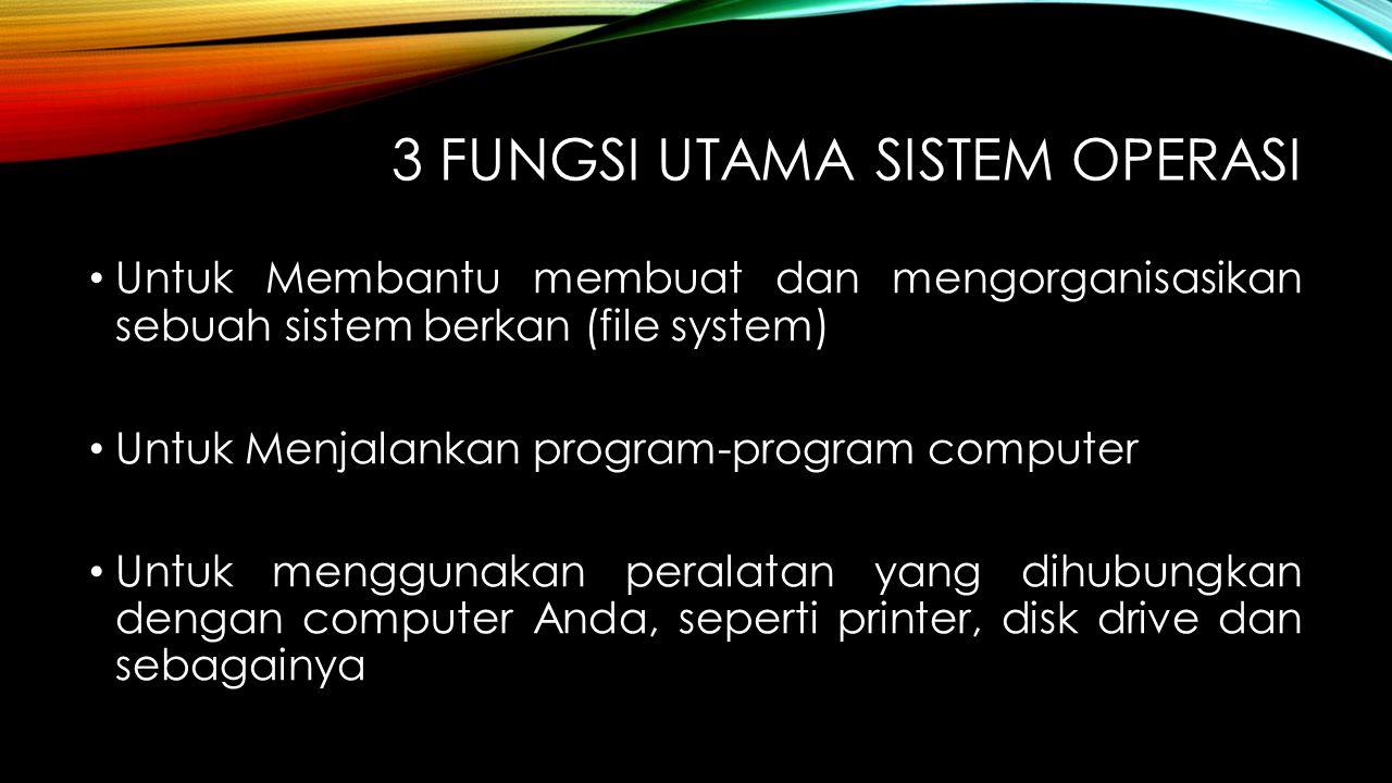 3 FUNGSI UTAMA SISTEM OPERASI Untuk Membantu membuat dan mengorganisasikan sebuah sistem berkan (file system) Untuk Menjalankan program-program comput