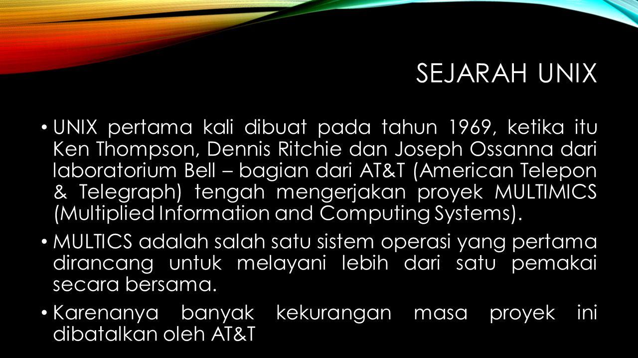 SEJARAH UNIX UNIX pertama kali dibuat pada tahun 1969, ketika itu Ken Thompson, Dennis Ritchie dan Joseph Ossanna dari laboratorium Bell – bagian dari