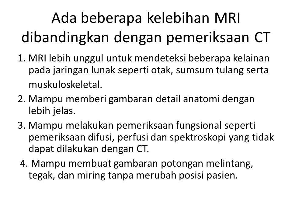 Ada beberapa kelebihan MRI dibandingkan dengan pemeriksaan CT 1. MRI lebih unggul untuk mendeteksi beberapa kelainan pada jaringan lunak seperti otak,