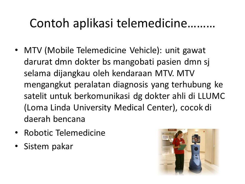 Contoh aplikasi telemedicine……… MTV (Mobile Telemedicine Vehicle): unit gawat darurat dmn dokter bs mangobati pasien dmn sj selama dijangkau oleh kend