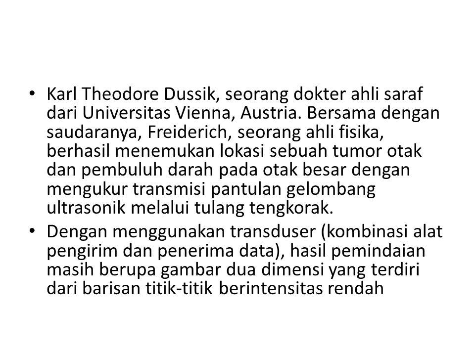 Karl Theodore Dussik, seorang dokter ahli saraf dari Universitas Vienna, Austria. Bersama dengan saudaranya, Freiderich, seorang ahli fisika, berhasil