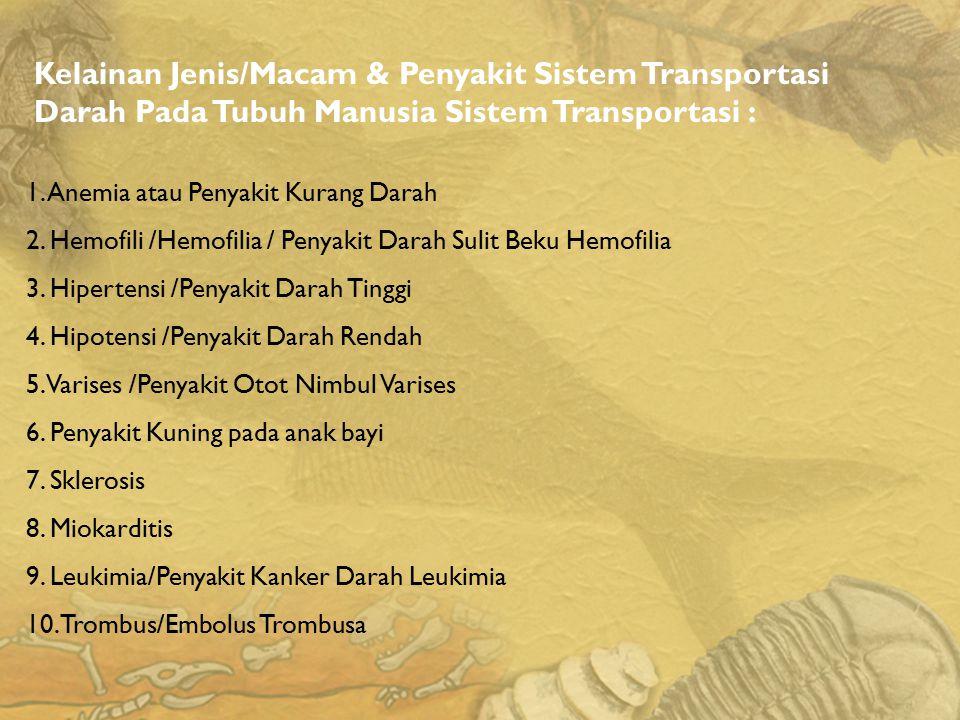 Kelainan Jenis/Macam & Penyakit Sistem Transportasi Darah Pada Tubuh Manusia Sistem Transportasi : 1. Anemia atau Penyakit Kurang Darah 2. Hemofili /H