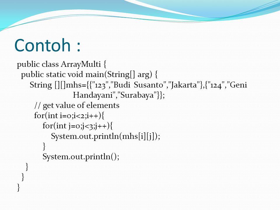 Contoh : public class ArrayMulti { public static void main(String[] arg) { String [][]mhs={{