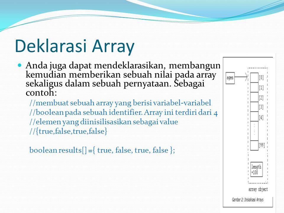 Deklarasi Array //Membuat sebuah array yang terdiri dari penginisialisasian //4variabel double bagi value {100,90,80,75} double []grades = {100, 90, 80, 75}; //Membuat sebuah array String dengan identifier days.