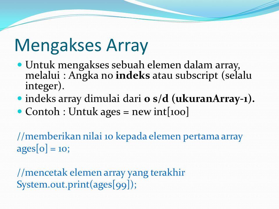 Mengakses Array Untuk mengakses sebuah elemen dalam array, melalui : Angka no indeks atau subscript (selalu integer). indeks array dimulai dari 0 s/d