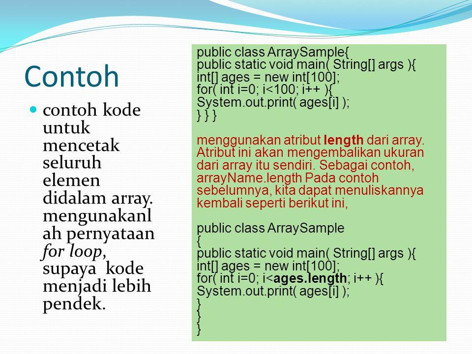 Contoh contoh kode untuk mencetak seluruh elemen didalam array. mengunakanl ah pernyataan for loop, supaya kode menjadi lebih pendek. public class Arr