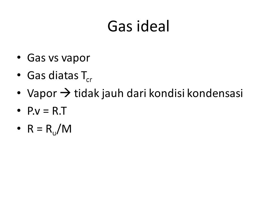 Gas ideal Gas vs vapor Gas diatas T cr Vapor  tidak jauh dari kondisi kondensasi P.v = R.T R = R u /M