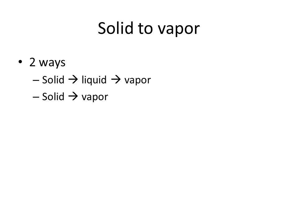 Solid to vapor 2 ways – Solid  liquid  vapor – Solid  vapor
