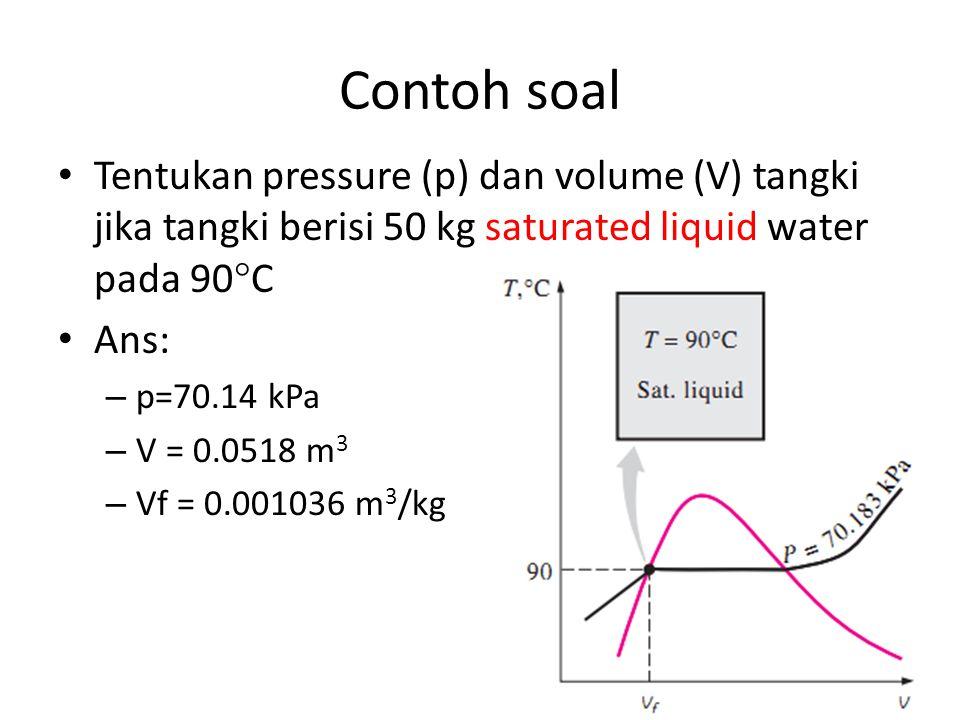 Contoh soal Tentukan pressure (p) dan volume (V) tangki jika tangki berisi 50 kg saturated liquid water pada 90  C Ans: – p=70.14 kPa – V = 0.0518 m