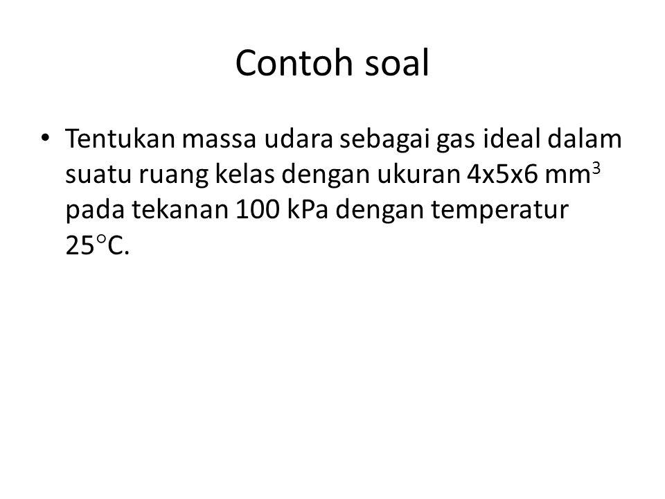 Contoh soal Tentukan massa udara sebagai gas ideal dalam suatu ruang kelas dengan ukuran 4x5x6 mm 3 pada tekanan 100 kPa dengan temperatur 25  C.
