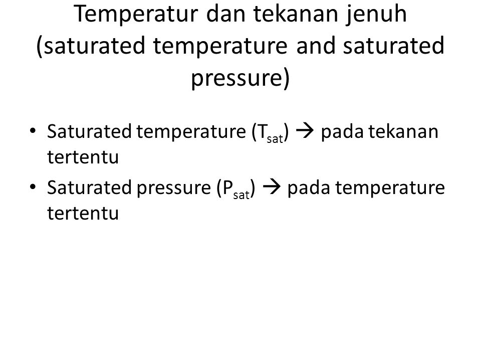 Temperatur dan tekanan jenuh (saturated temperature and saturated pressure) Saturated temperature (T sat )  pada tekanan tertentu Saturated pressure