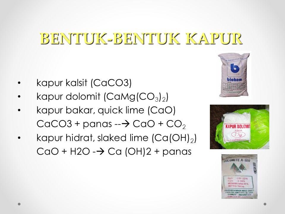 BENTUK-BENTUK KAPUR kapur kalsit (CaCO3) kapur dolomit (CaMg(CO 3 ) 2 ) kapur bakar, quick lime (CaO) CaCO3 + panas --  CaO + CO 2 kapur hidrat, slak