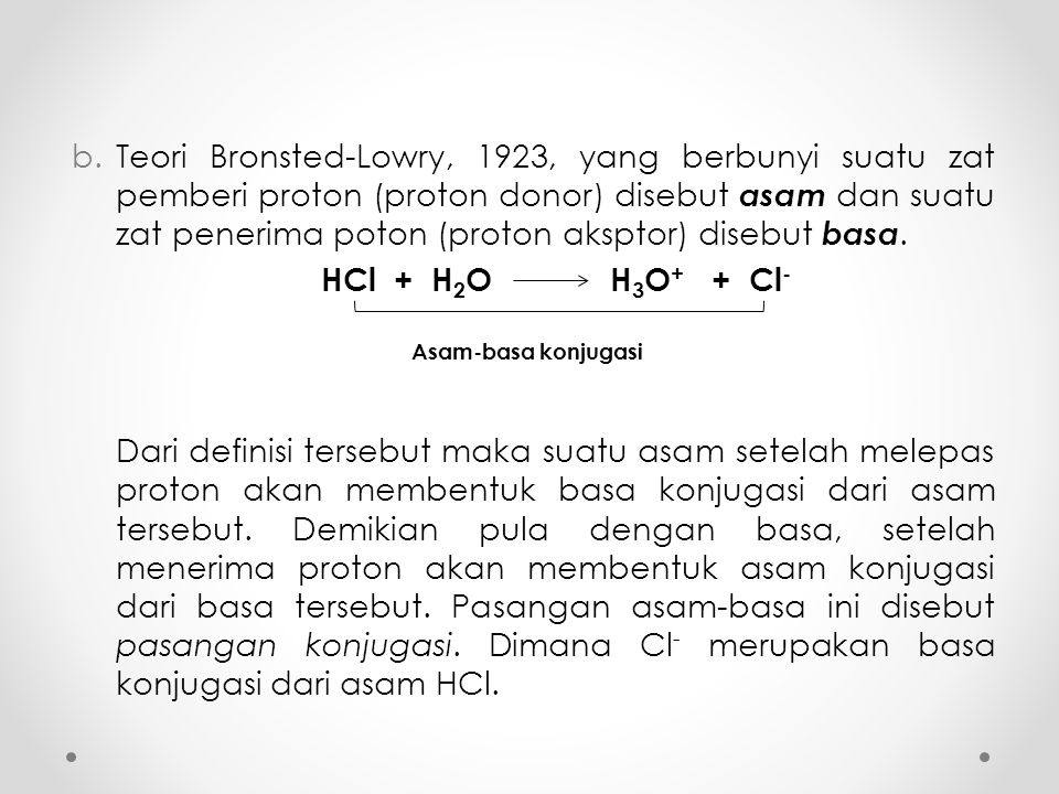 b.Teori Bronsted-Lowry, 1923, yang berbunyi suatu zat pemberi proton (proton donor) disebut asam dan suatu zat penerima poton (proton aksptor) disebut