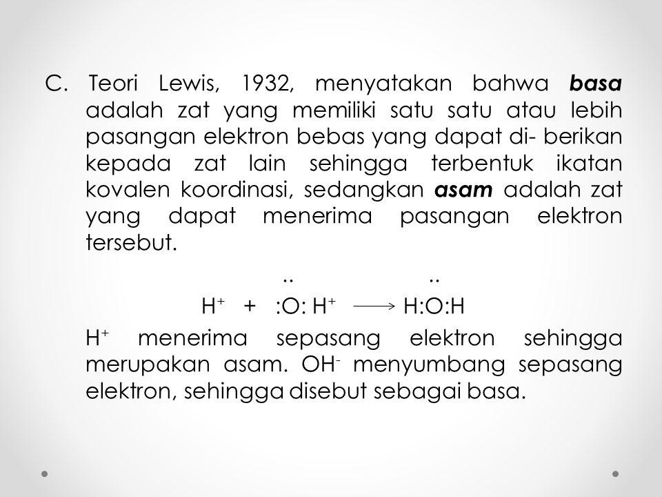 C. Teori Lewis, 1932, menyatakan bahwa basa adalah zat yang memiliki satu satu atau lebih pasangan elektron bebas yang dapat di- berikan kepada zat la