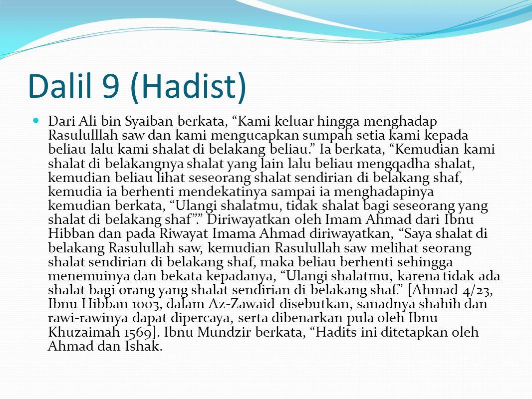 Dalil 9 (Hadist) Dari Ali bin Syaiban berkata, Kami keluar hingga menghadap Rasululllah saw dan kami mengucapkan sumpah setia kami kepada beliau lalu kami shalat di belakang beliau. Ia berkata, Kemudian kami shalat di belakangnya shalat yang lain lalu beliau mengqadha shalat, kemudian beliau lihat seseorang shalat sendirian di belakang shaf, kemudia ia berhenti mendekatinya sampai ia menghadapinya kemudian berkata, Ulangi shalatmu, tidak shalat bagi seseorang yang shalat di belakang shaf . Diriwayatkan oleh Imam Ahmad dari Ibnu Hibban dan pada Riwayat Imama Ahmad diriwayatkan, Saya shalat di belakang Rasulullah saw, kemudian Rasulullah saw melihat seorang shalat sendirian di belakang shaf, maka beliau berhenti sehingga menemuinya dan bekata kepadanya, Ulangi shalatmu, karena tidak ada shalat bagi orang yang shalat sendirian di belakang shaf. [Ahmad 4/23, Ibnu Hibban 1003, dalam Az-Zawaid disebutkan, sanadnya shahih dan rawi-rawinya dapat dipercaya, serta dibenarkan pula oleh Ibnu Khuzaimah 1569].