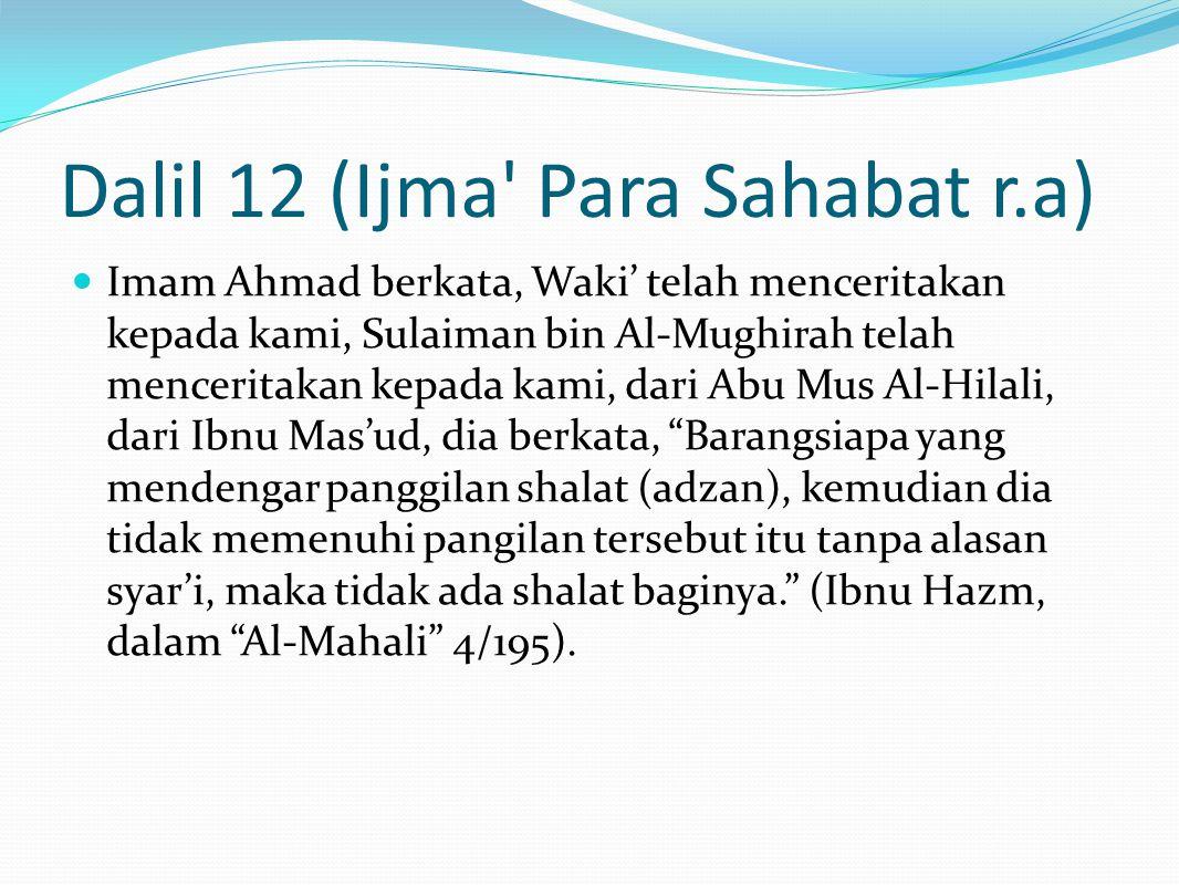 Dalil 12 (Ijma Para Sahabat r.a) Imam Ahmad berkata, Waki' telah menceritakan kepada kami, Sulaiman bin Al-Mughirah telah menceritakan kepada kami, dari Abu Mus Al-Hilali, dari Ibnu Mas'ud, dia berkata, Barangsiapa yang mendengar panggilan shalat (adzan), kemudian dia tidak memenuhi pangilan tersebut itu tanpa alasan syar'i, maka tidak ada shalat baginya. (Ibnu Hazm, dalam Al-Mahali 4/195).