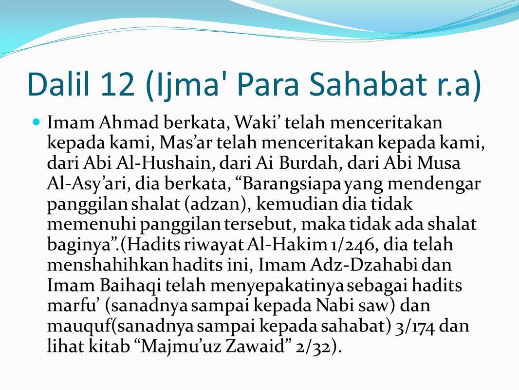 Dalil 12 (Ijma Para Sahabat r.a) Imam Ahmad berkata, Waki' telah menceritakan kepada kami, Mas'ar telah menceritakan kepada kami, dari Abi Al-Hushain, dari Ai Burdah, dari Abi Musa Al-Asy'ari, dia berkata, Barangsiapa yang mendengar panggilan shalat (adzan), kemudian dia tidak memenuhi panggilan tersebut, maka tidak ada shalat baginya .(Hadits riwayat Al-Hakim 1/246, dia telah menshahihkan hadits ini, Imam Adz-Dzahabi dan Imam Baihaqi telah menyepakatinya sebagai hadits marfu' (sanadnya sampai kepada Nabi saw) dan mauquf(sanadnya sampai kepada sahabat) 3/174 dan lihat kitab Majmu'uz Zawaid 2/32).