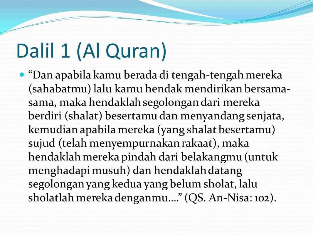 Dalil 1 (Al Quran) Dan apabila kamu berada di tengah-tengah mereka (sahabatmu) lalu kamu hendak mendirikan bersama- sama, maka hendaklah segolongan dari mereka berdiri (shalat) besertamu dan menyandang senjata, kemudian apabila mereka (yang shalat besertamu) sujud (telah menyempurnakan rakaat), maka hendaklah mereka pindah dari belakangmu (untuk menghadapi musuh) dan hendaklah datang segolongan yang kedua yang belum sholat, lalu sholatlah mereka denganmu…. (QS.