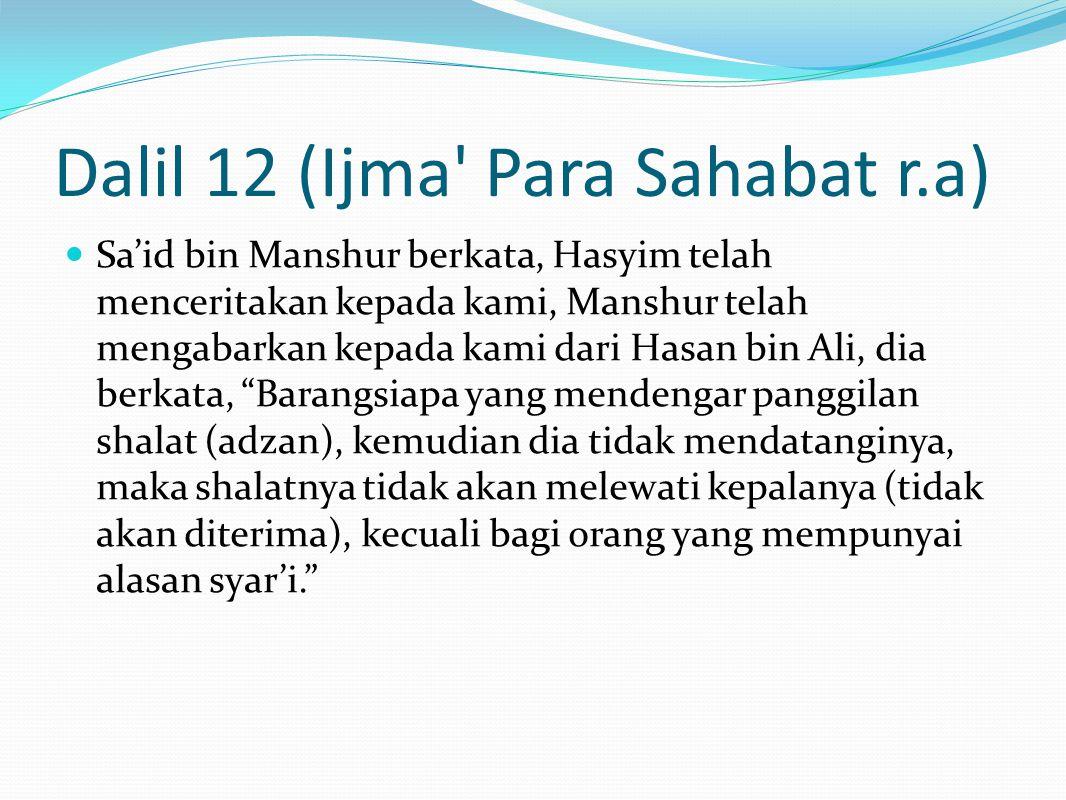 Dalil 12 (Ijma Para Sahabat r.a) Sa'id bin Manshur berkata, Hasyim telah menceritakan kepada kami, Manshur telah mengabarkan kepada kami dari Hasan bin Ali, dia berkata, Barangsiapa yang mendengar panggilan shalat (adzan), kemudian dia tidak mendatanginya, maka shalatnya tidak akan melewati kepalanya (tidak akan diterima), kecuali bagi orang yang mempunyai alasan syar'i.