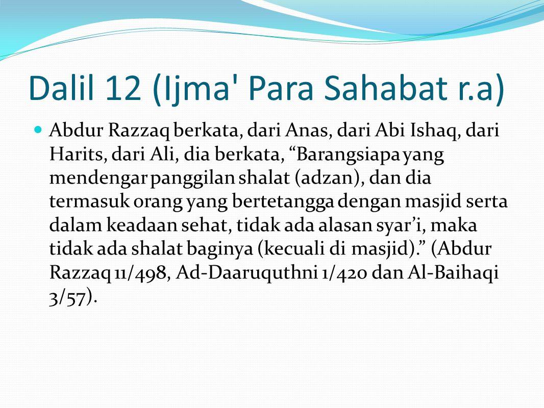 Dalil 12 (Ijma Para Sahabat r.a) Abdur Razzaq berkata, dari Anas, dari Abi Ishaq, dari Harits, dari Ali, dia berkata, Barangsiapa yang mendengar panggilan shalat (adzan), dan dia termasuk orang yang bertetangga dengan masjid serta dalam keadaan sehat, tidak ada alasan syar'i, maka tidak ada shalat baginya (kecuali di masjid). (Abdur Razzaq 11/498, Ad-Daaruquthni 1/420 dan Al-Baihaqi 3/57).