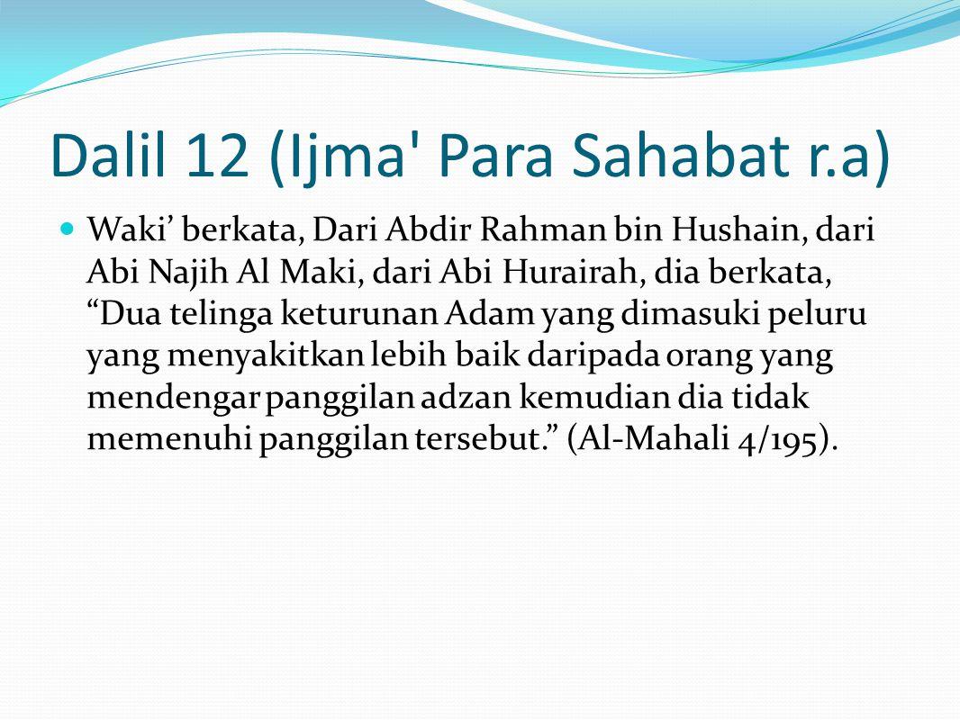 Dalil 12 (Ijma Para Sahabat r.a) Waki' berkata, Dari Abdir Rahman bin Hushain, dari Abi Najih Al Maki, dari Abi Hurairah, dia berkata, Dua telinga keturunan Adam yang dimasuki peluru yang menyakitkan lebih baik daripada orang yang mendengar panggilan adzan kemudian dia tidak memenuhi panggilan tersebut. (Al-Mahali 4/195).